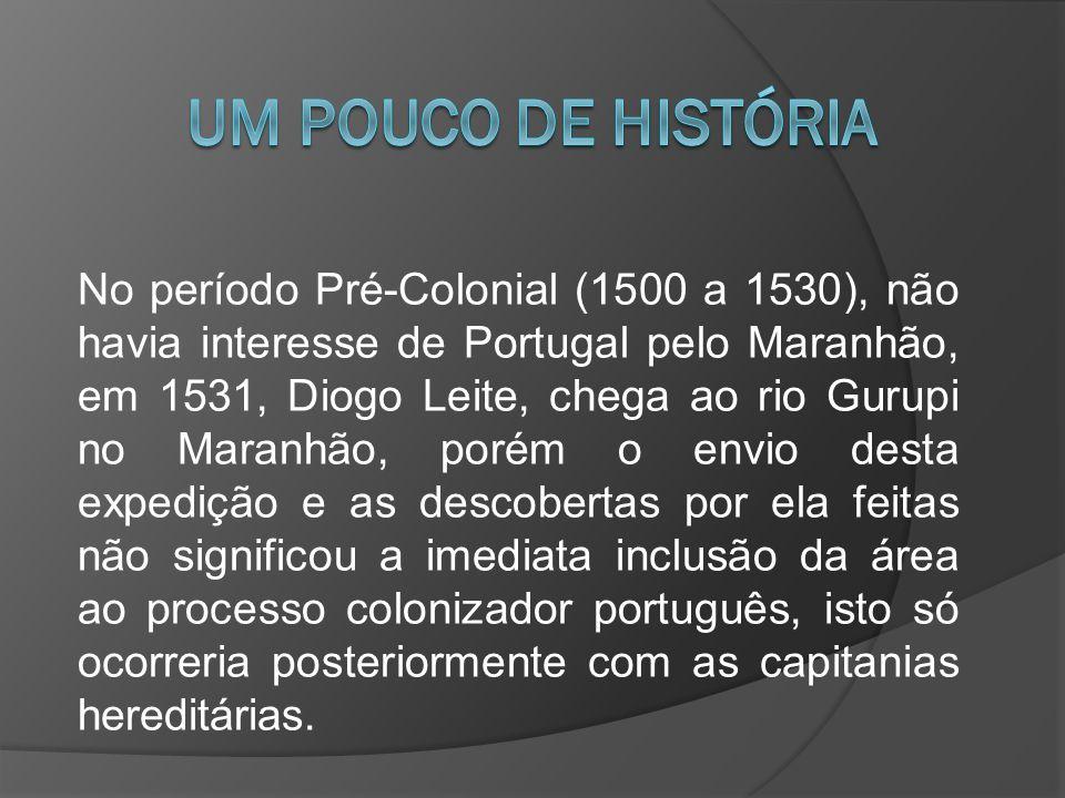 No período Pré-Colonial (1500 a 1530), não havia interesse de Portugal pelo Maranhão, em 1531, Diogo Leite, chega ao rio Gurupi no Maranhão, porém o e