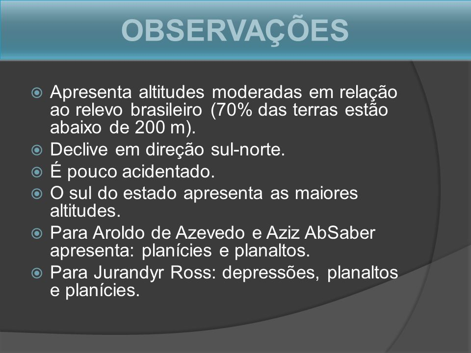 OBSERVAÇÕES Apresenta altitudes moderadas em relação ao relevo brasileiro (70% das terras estão abaixo de 200 m). Declive em direção sul-norte. É pouc