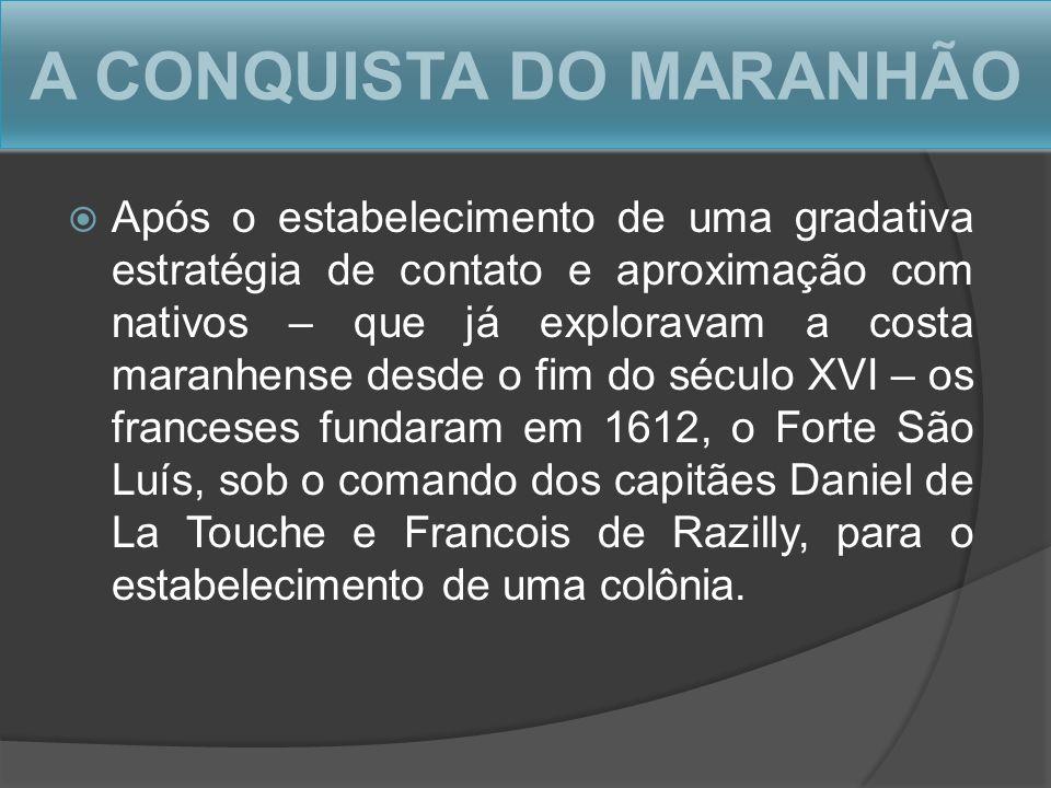 A CONQUISTA DO MARANHÃO Após o estabelecimento de uma gradativa estratégia de contato e aproximação com nativos – que já exploravam a costa maranhense