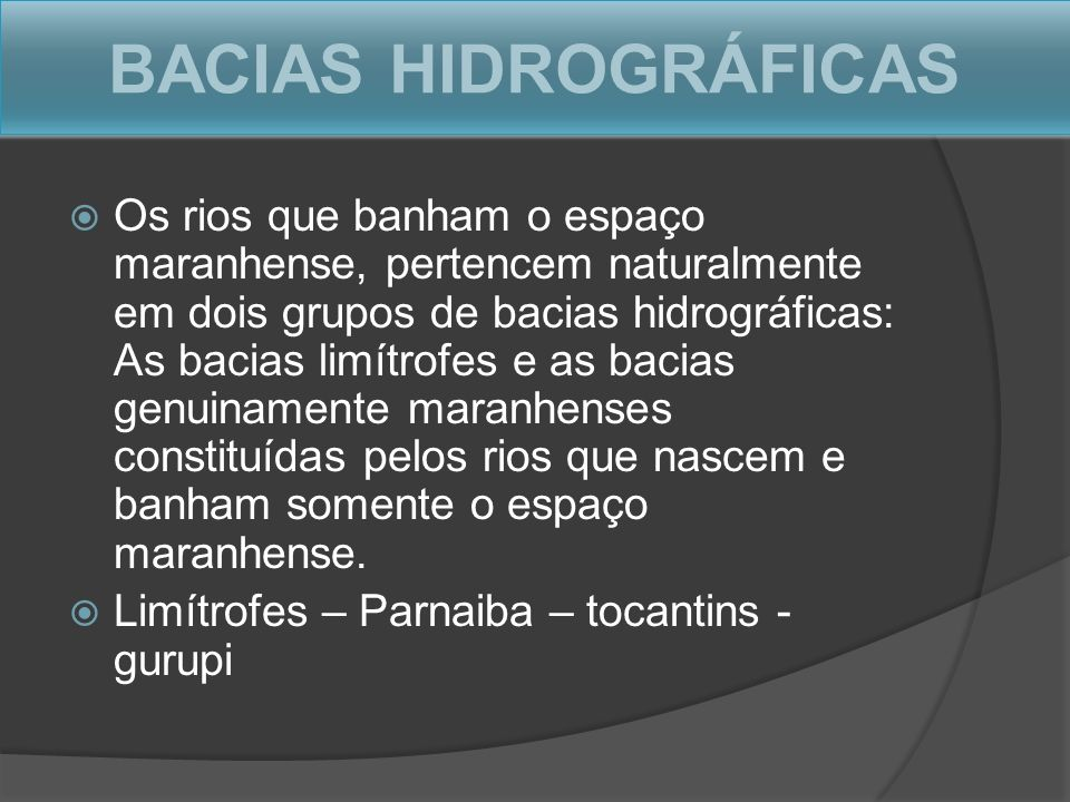 BACIAS HIDROGRÁFICAS Os rios que banham o espaço maranhense, pertencem naturalmente em dois grupos de bacias hidrográficas: As bacias limítrofes e as