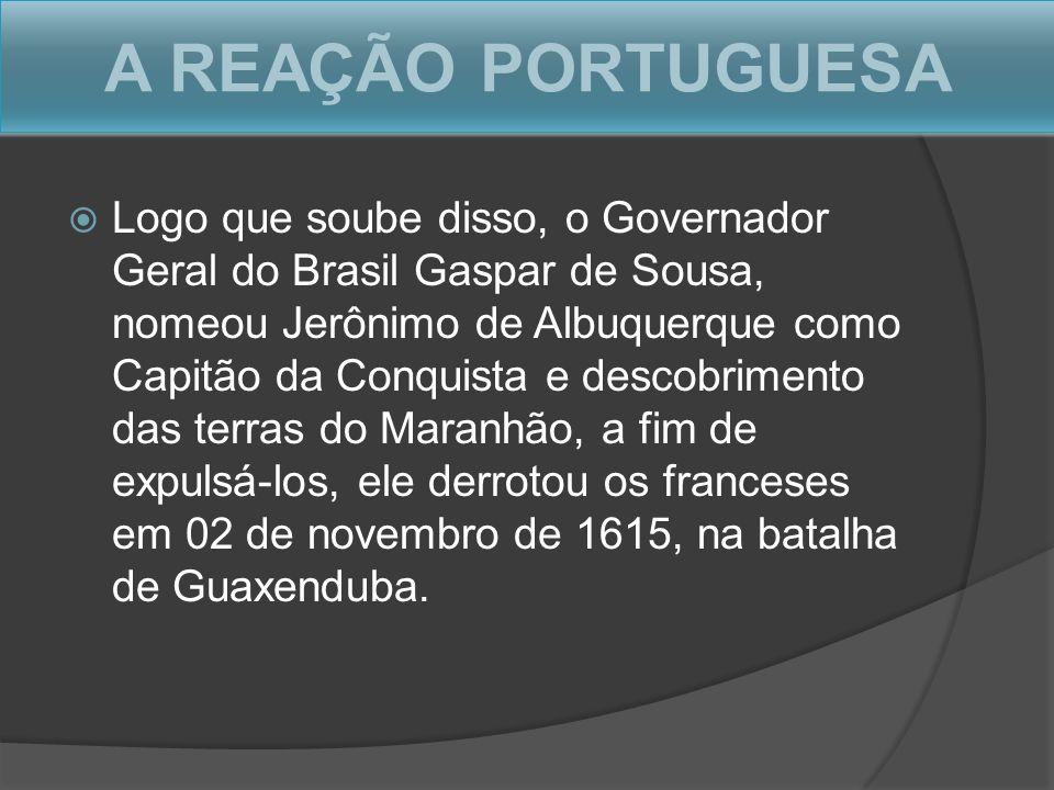 A REAÇÃO PORTUGUESA Logo que soube disso, o Governador Geral do Brasil Gaspar de Sousa, nomeou Jerônimo de Albuquerque como Capitão da Conquista e des