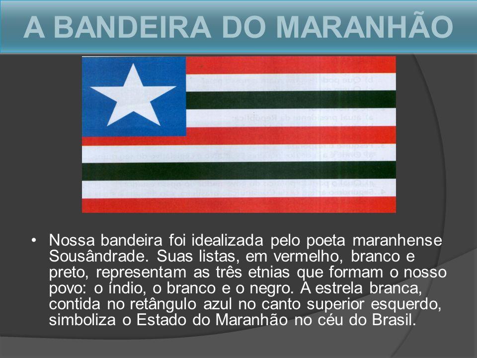 A BANDEIRA DO MARANHÃO Nossa bandeira foi idealizada pelo poeta maranhense Sousândrade. Suas listas, em vermelho, branco e preto, representam as três