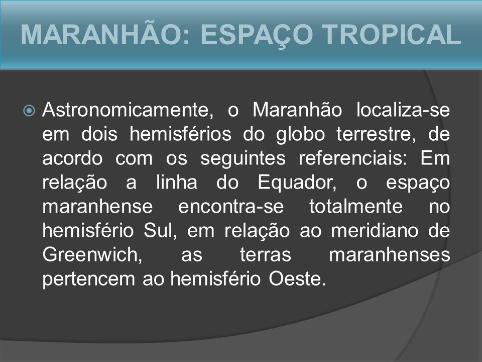 MARANHÃO: ESPAÇO TROPICAL Astronomicamente, o Maranhão localiza-se em dois hemisférios do globo terrestre, de acordo com os seguintes referenciais: Em