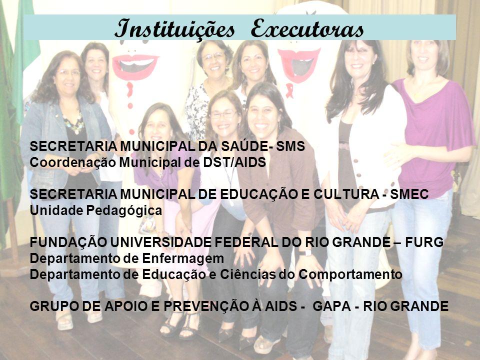 Instituições Executoras SECRETARIA MUNICIPAL DA SAÚDE- SMS Coordenação Municipal de DST/AIDS SECRETARIA MUNICIPAL DE EDUCAÇÃO E CULTURA - SMEC Unidade Pedagógica FUNDAÇÃO UNIVERSIDADE FEDERAL DO RIO GRANDE – FURG Departamento de Enfermagem Departamento de Educação e Ciências do Comportamento GRUPO DE APOIO E PREVENÇÃO À AIDS - GAPA - RIO GRANDE
