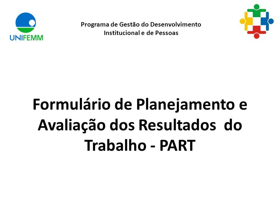 Formulário de Planejamento e Avaliação dos Resultados do Trabalho - PART Programa de Gestão do Desenvolvimento Institucional e de Pessoas