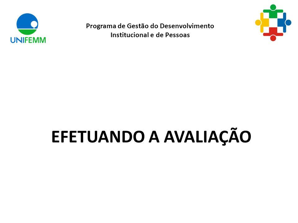 EFETUANDO A AVALIAÇÃO Programa de Gestão do Desenvolvimento Institucional e de Pessoas