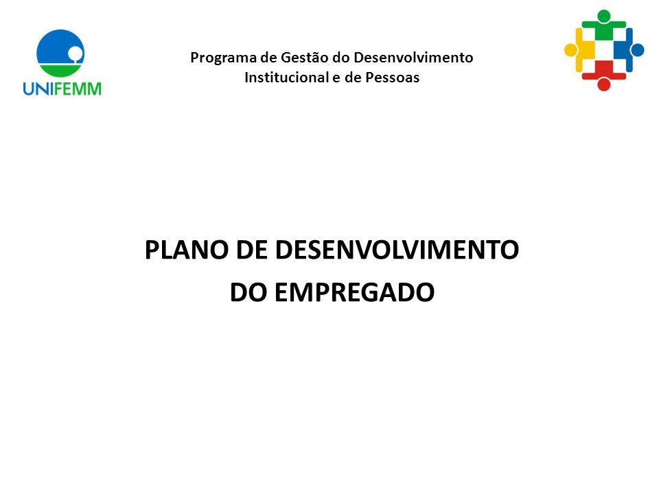 PLANO DE DESENVOLVIMENTO DO EMPREGADO Programa de Gestão do Desenvolvimento Institucional e de Pessoas
