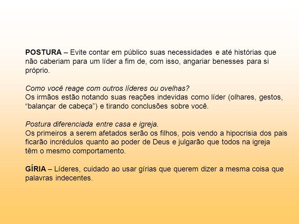 POSTURA – Evite contar em público suas necessidades e até histórias que não caberiam para um líder a fim de, com isso, angariar benesses para si própr