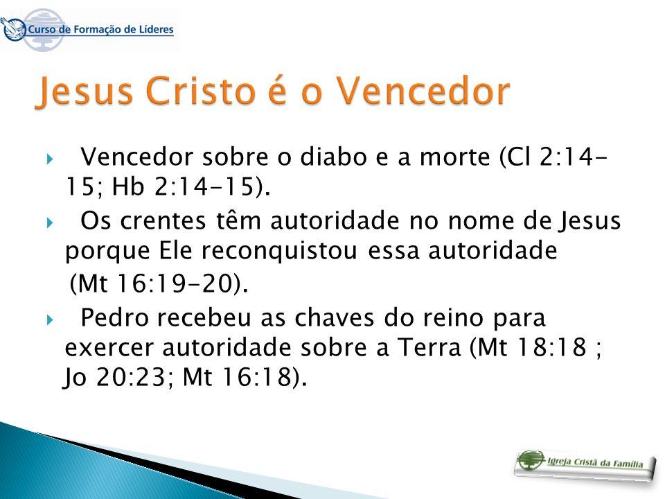 Vencedor sobre o diabo e a morte (Cl 2:14- 15; Hb 2:14-15). Os crentes têm autoridade no nome de Jesus porque Ele reconquistou essa autoridade (Mt 16: