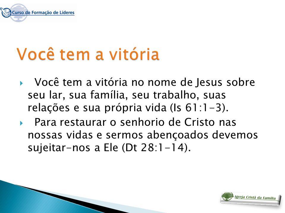 Você tem a vitória no nome de Jesus sobre seu lar, sua família, seu trabalho, suas relações e sua própria vida (Is 61:1-3). Para restaurar o senhorio