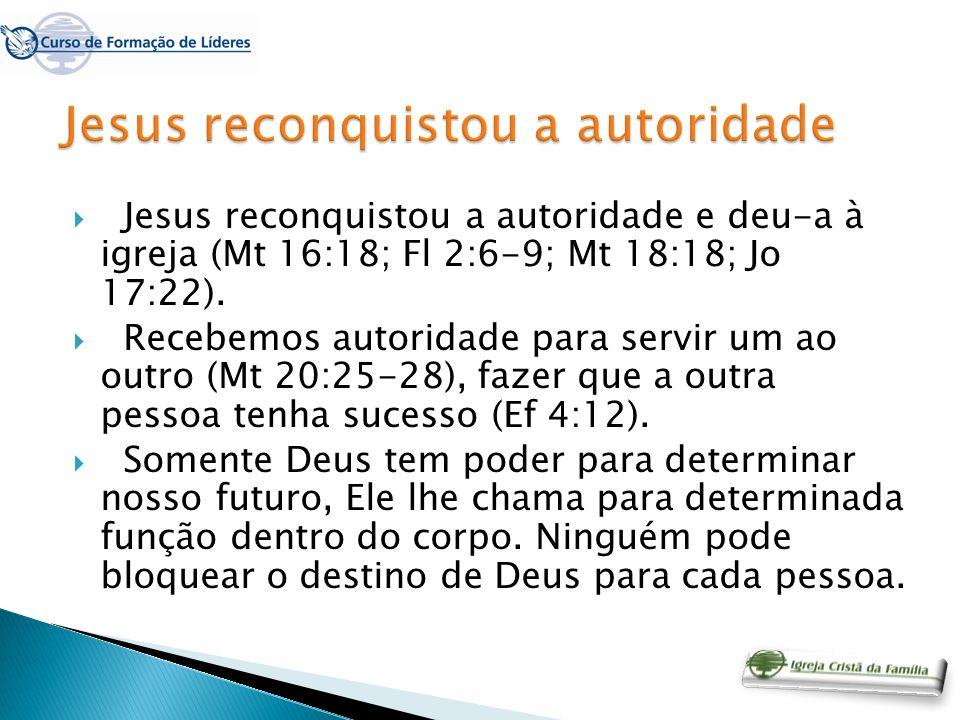 Jesus reconquistou a autoridade e deu-a à igreja (Mt 16:18; Fl 2:6-9; Mt 18:18; Jo 17:22). Recebemos autoridade para servir um ao outro (Mt 20:25-28),