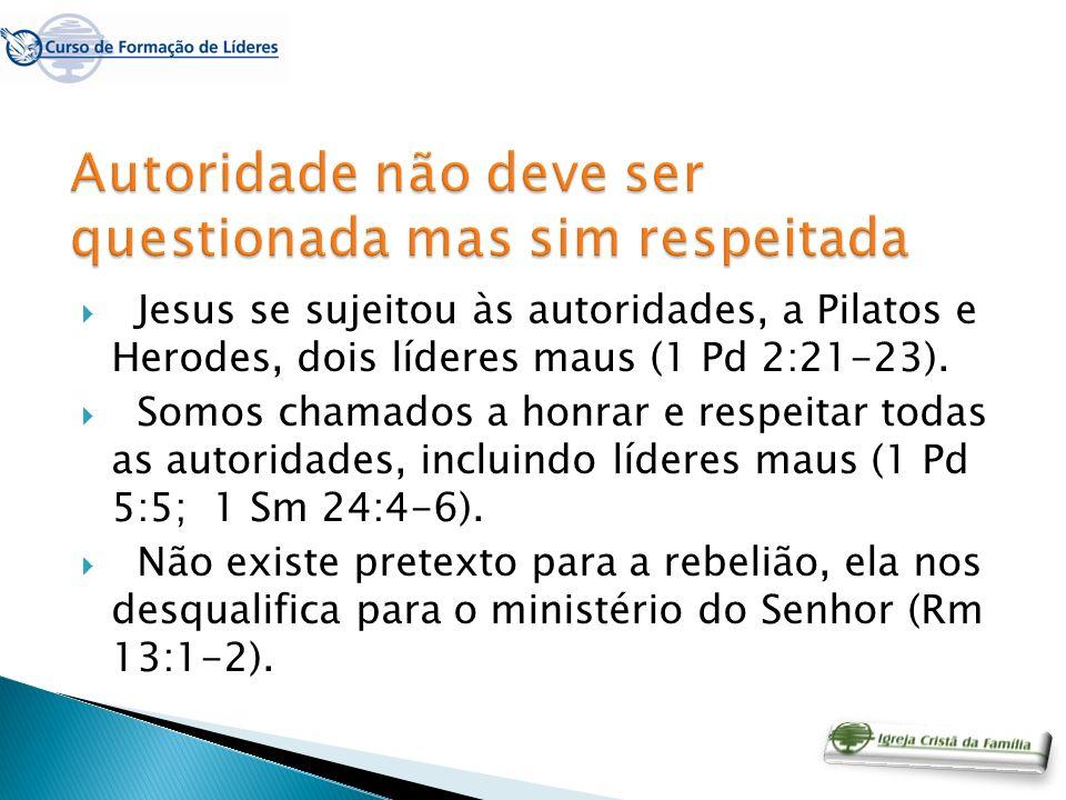 Jesus se sujeitou às autoridades, a Pilatos e Herodes, dois líderes maus (1 Pd 2:21-23). Somos chamados a honrar e respeitar todas as autoridades, inc