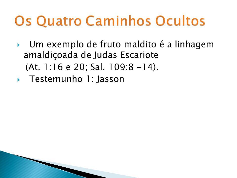 Um exemplo de fruto maldito é a linhagem amaldiçoada de Judas Escariote (At. 1:16 e 20; Sal. 109:8 -14). Testemunho 1: Jasson