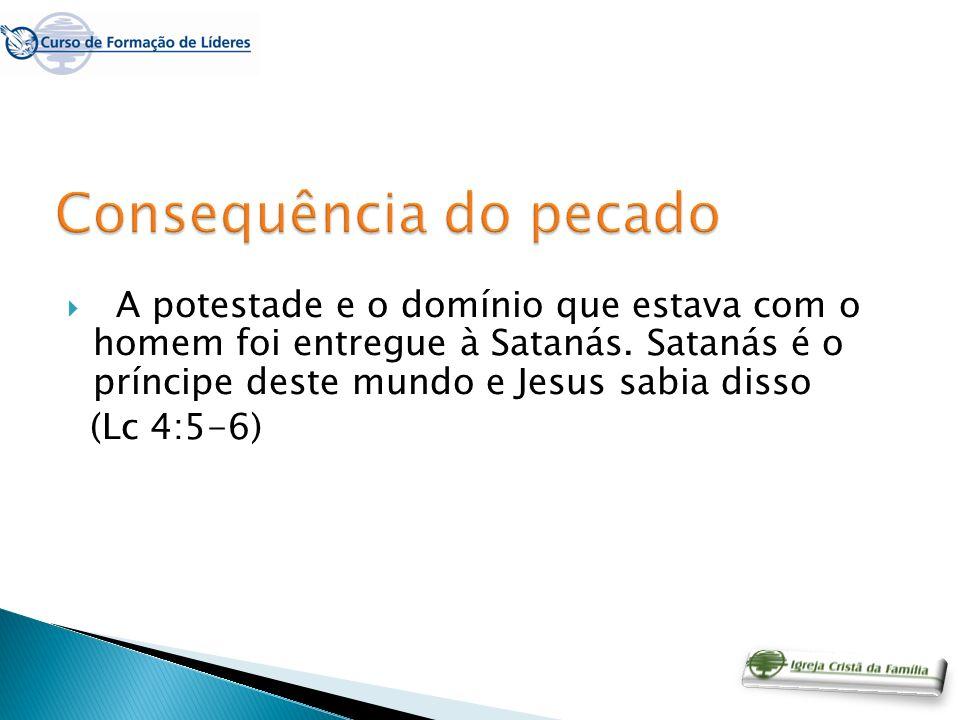 A potestade e o domínio que estava com o homem foi entregue à Satanás. Satanás é o príncipe deste mundo e Jesus sabia disso (Lc 4:5-6)