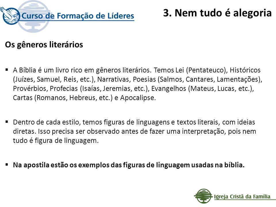 3. Nem tudo é alegoria Os gêneros literários A Bíblia é um livro rico em gêneros literários. Temos Lei (Pentateuco), Históricos (Juízes, Samuel, Reis,