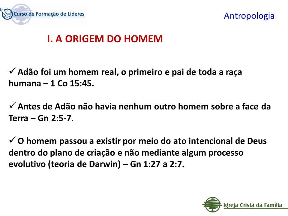 Antropologia Adão foi um homem real, o primeiro e pai de toda a raça humana – 1 Co 15:45. Antes de Adão não havia nenhum outro homem sobre a face da T