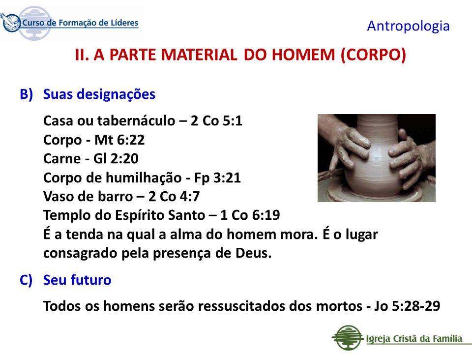Antropologia B)Suas designações Casa ou tabernáculo – 2 Co 5:1 Corpo - Mt 6:22 Carne - Gl 2:20 Corpo de humilhação - Fp 3:21 Vaso de barro – 2 Co 4:7