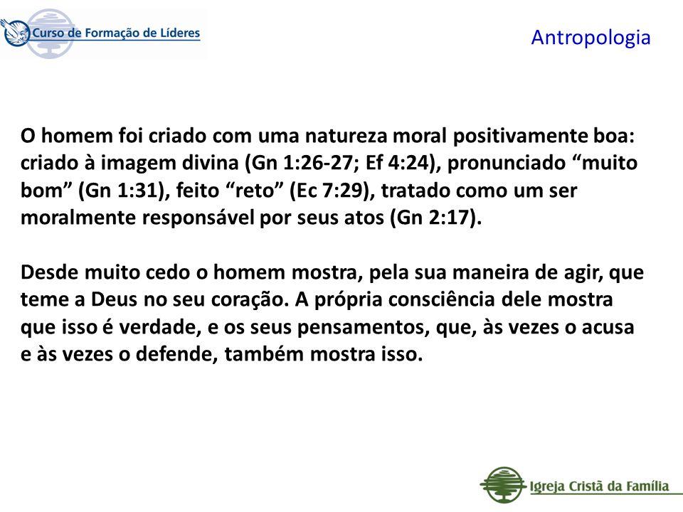 Antropologia O homem foi criado com uma natureza moral positivamente boa: criado à imagem divina (Gn 1:26-27; Ef 4:24), pronunciado muito bom (Gn 1:31