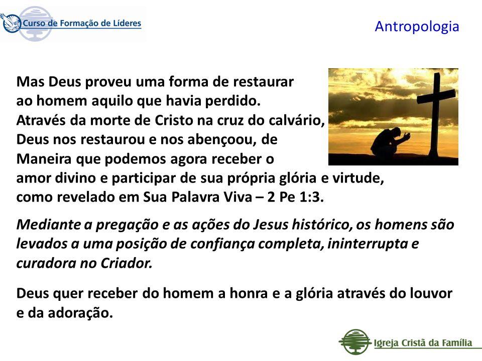 Antropologia Mas Deus proveu uma forma de restaurar ao homem aquilo que havia perdido. Através da morte de Cristo na cruz do calvário, Deus nos restau