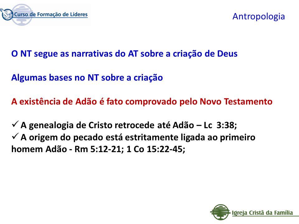 Antropologia O NT segue as narrativas do AT sobre a criação de Deus Algumas bases no NT sobre a criação A existência de Adão é fato comprovado pelo No