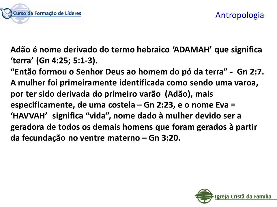 Antropologia Adão é nome derivado do termo hebraico ADAMAH que significa terra (Gn 4:25; 5:1-3). Então formou o Senhor Deus ao homem do pó da terra -