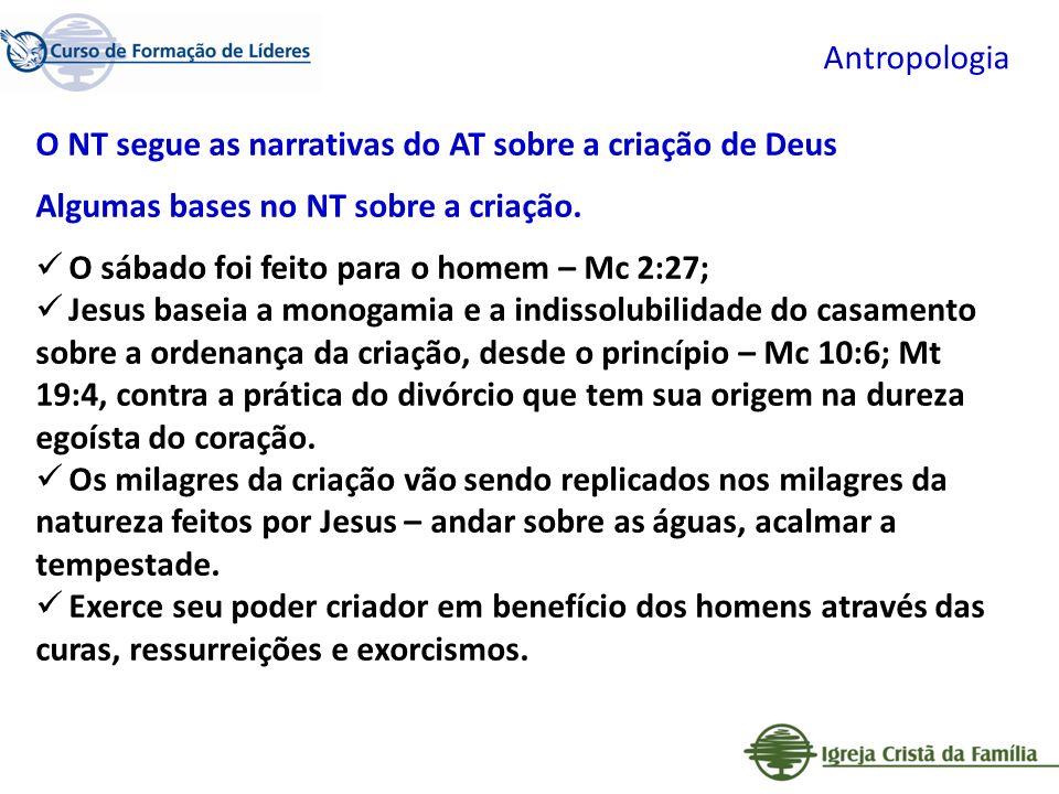 Antropologia O NT segue as narrativas do AT sobre a criação de Deus Algumas bases no NT sobre a criação. O sábado foi feito para o homem – Mc 2:27; Je