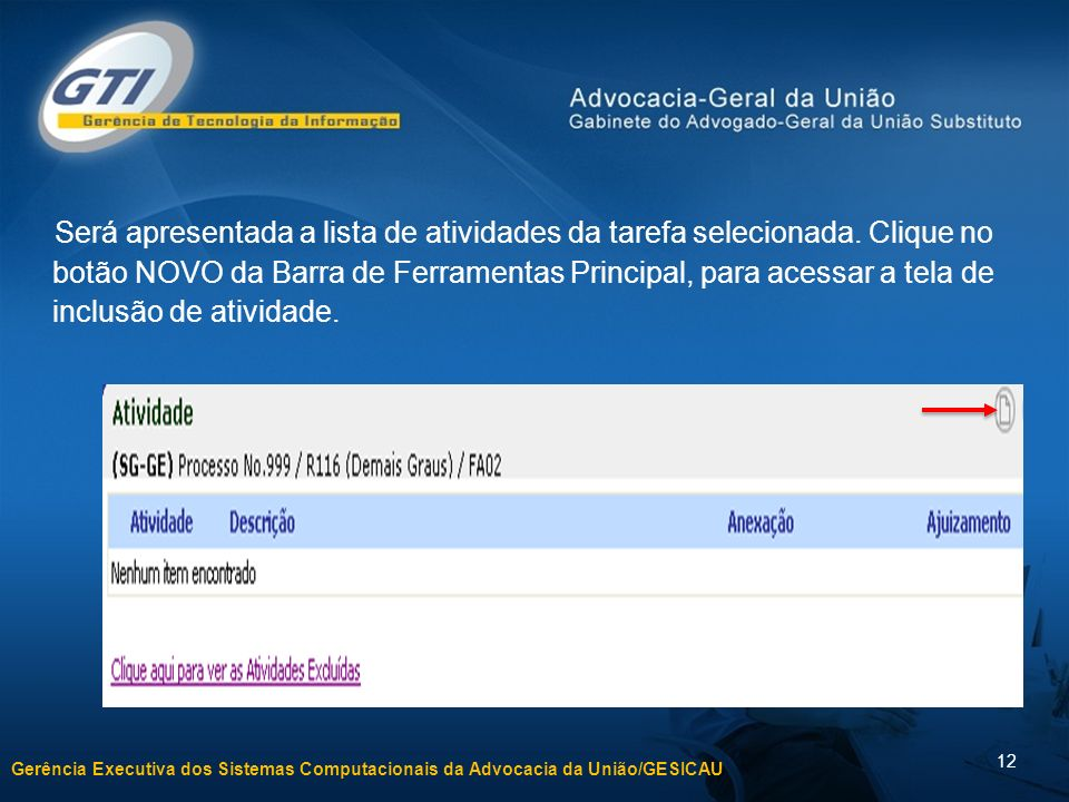 Gerência Executiva dos Sistemas Computacionais da Advocacia da União/GESICAU 12 Será apresentada a lista de atividades da tarefa selecionada. Clique n