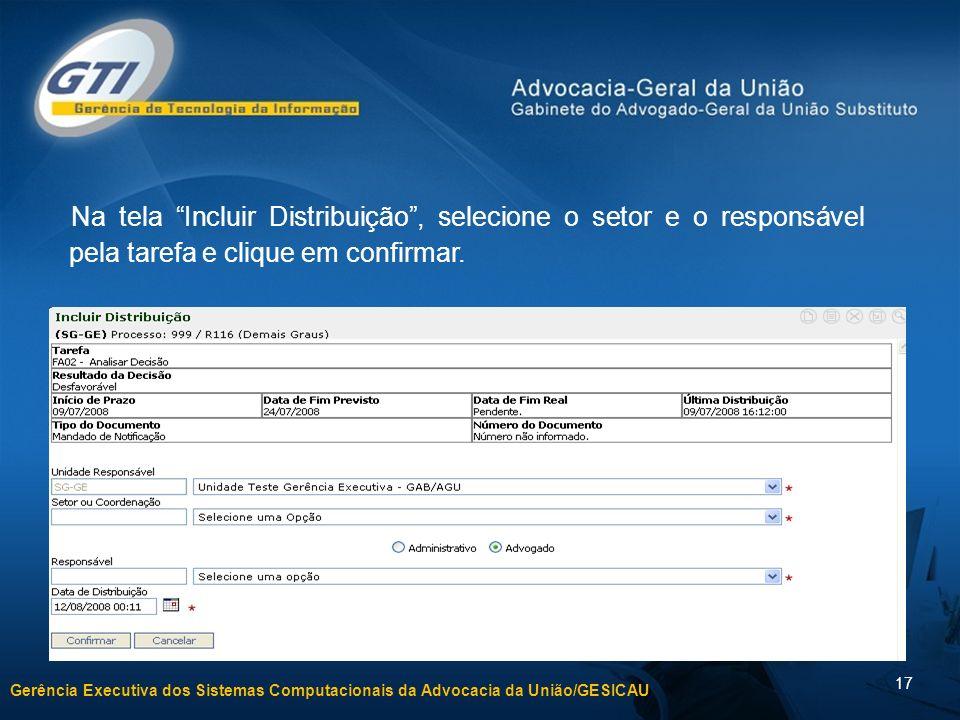 Gerência Executiva dos Sistemas Computacionais da Advocacia da União/GESICAU 17 Na tela Incluir Distribuição, selecione o setor e o responsável pela tarefa e clique em confirmar.