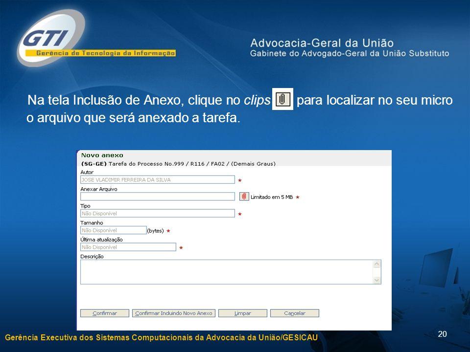 Gerência Executiva dos Sistemas Computacionais da Advocacia da União/GESICAU 20 Na tela Inclusão de Anexo, clique no clips para localizar no seu micro o arquivo que será anexado a tarefa.
