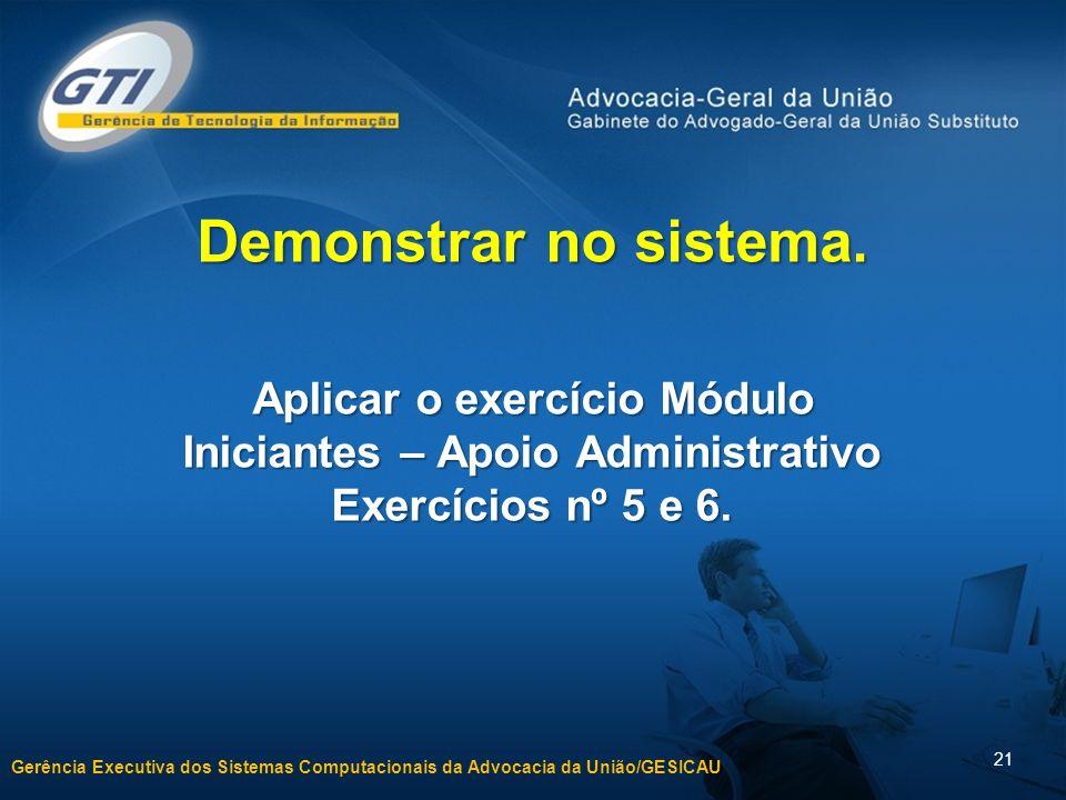 Gerência Executiva dos Sistemas Computacionais da Advocacia da União/GESICAU 21 Demonstrar no sistema.
