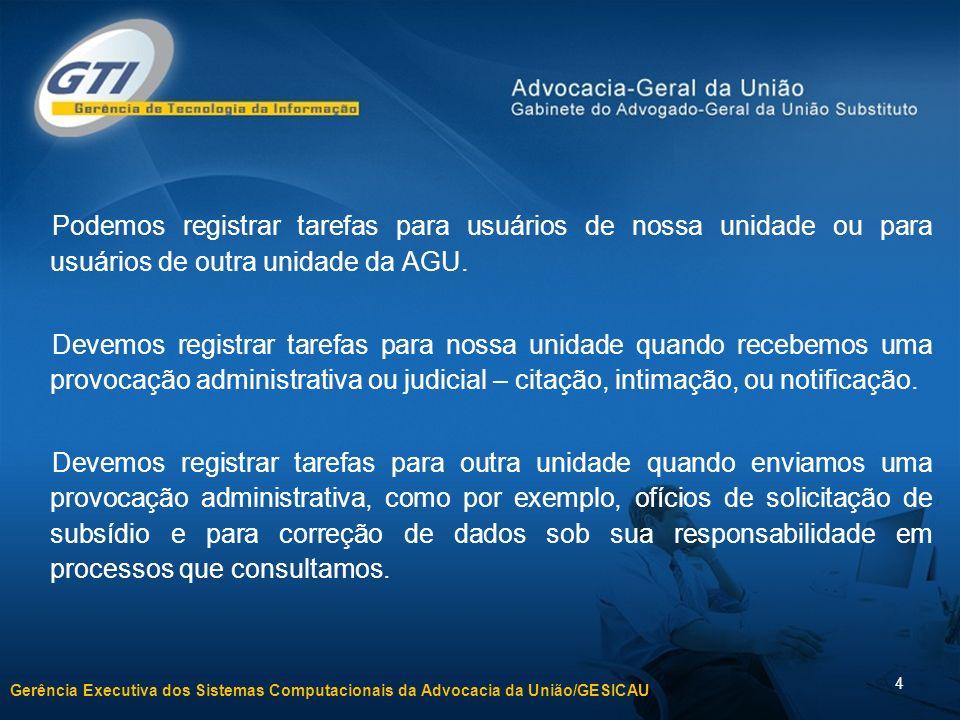 Gerência Executiva dos Sistemas Computacionais da Advocacia da União/GESICAU 4 Podemos registrar tarefas para usuários de nossa unidade ou para usuários de outra unidade da AGU.