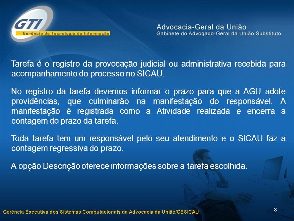 Gerência Executiva dos Sistemas Computacionais da Advocacia da União/GESICAU 8 Tarefa é o registro da provocação judicial ou administrativa recebida para acompanhamento do processo no SICAU.