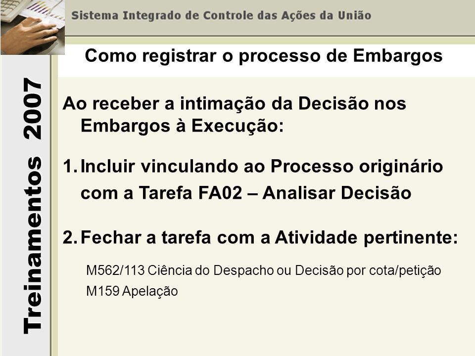 Treinamentos 2007 Ao receber a intimação da Decisão nos Embargos à Execução: 1.Incluir vinculando ao Processo originário com a Tarefa FA02 – Analisar