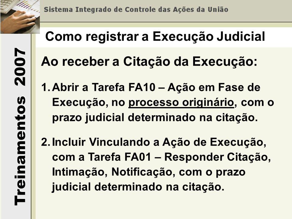 Treinamentos 2007 Ao receber a Citação da Execução: 1.Abrir a Tarefa FA10 – Ação em Fase de Execução, no processo originário, com o prazo judicial det