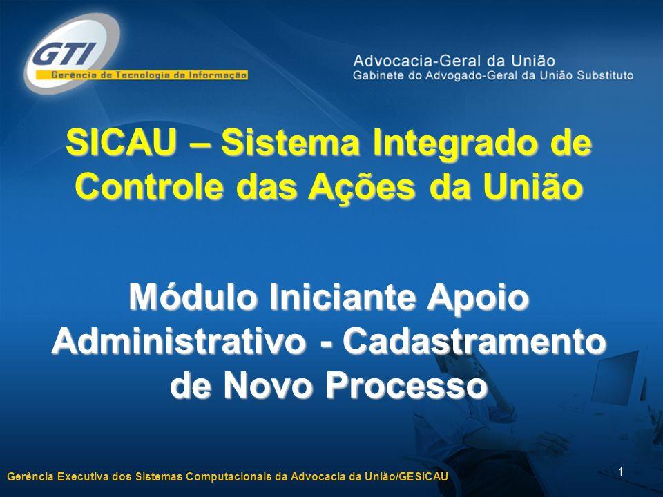 Gerência Executiva dos Sistemas Computacionais da Advocacia da União/GESICAU 1 SICAU – Sistema Integrado de Controle das Ações da União Módulo Iniciante Apoio Administrativo - Cadastramento de Novo Processo