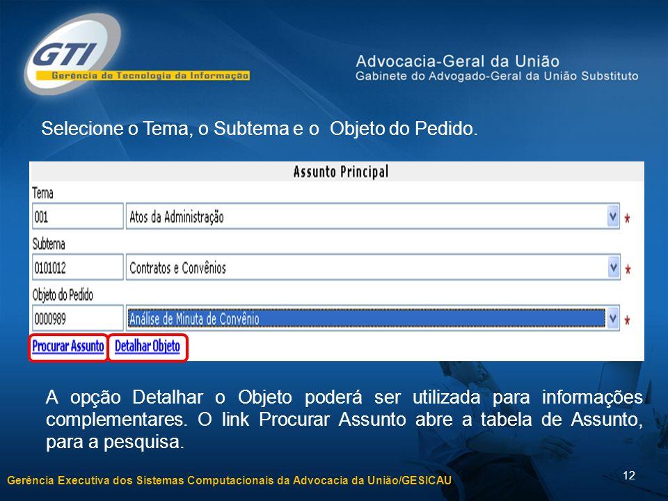 Gerência Executiva dos Sistemas Computacionais da Advocacia da União/GESICAU 12 Selecione o Tema, o Subtema e o Objeto do Pedido. A opção Detalhar o O
