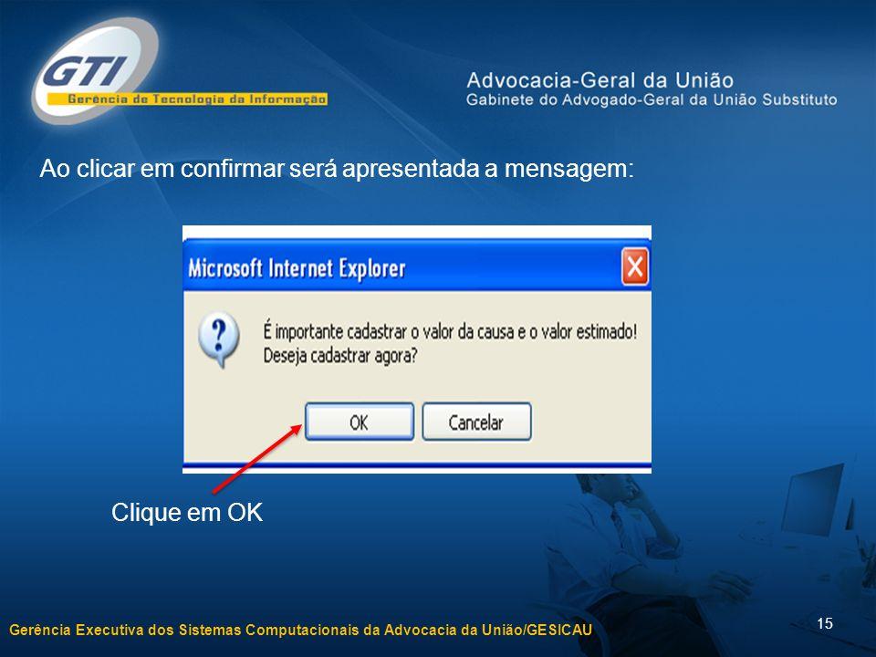 Gerência Executiva dos Sistemas Computacionais da Advocacia da União/GESICAU 15 Ao clicar em confirmar será apresentada a mensagem: Clique em OK