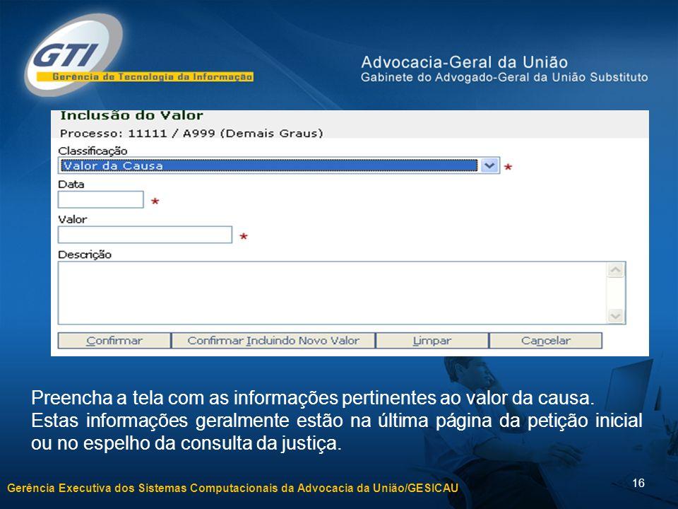 Gerência Executiva dos Sistemas Computacionais da Advocacia da União/GESICAU 16 Preencha a tela com as informações pertinentes ao valor da causa. Esta