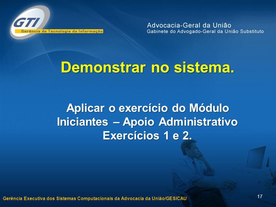 Gerência Executiva dos Sistemas Computacionais da Advocacia da União/GESICAU 17 Demonstrar no sistema. Aplicar o exercício do Módulo Iniciantes – Apoi