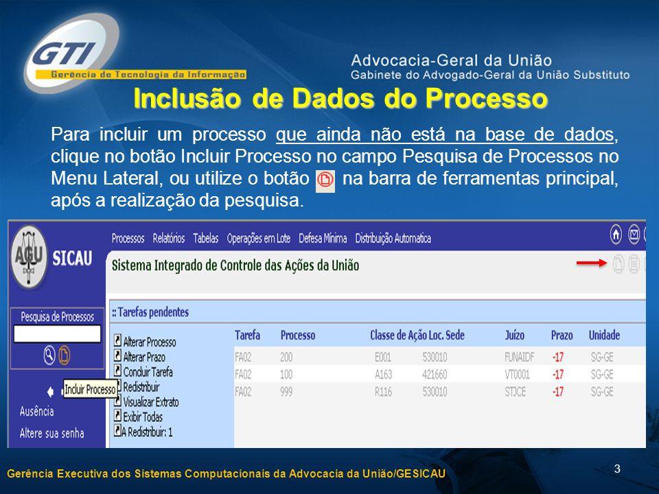 Gerência Executiva dos Sistemas Computacionais da Advocacia da União/GESICAU 3 Inclusão de Dados do Processo Para incluir um processo que ainda não está na base de dados, clique no botão Incluir Processo no campo Pesquisa de Processos no Menu Lateral, ou utilize o botão na barra de ferramentas principal, após a realização da pesquisa.