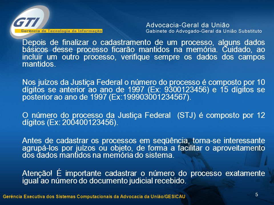 Gerência Executiva dos Sistemas Computacionais da Advocacia da União/GESICAU 5 Depois de finalizar o cadastramento de um processo, alguns dados básicos desse processo ficarão mantidos na memória.