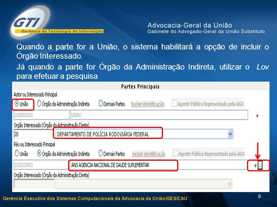 Gerência Executiva dos Sistemas Computacionais da Advocacia da União/GESICAU 8 Quando a parte for a União, o sistema habilitará a opção de incluir o Órgão Interessado.