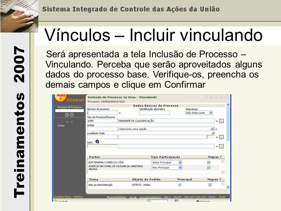 Treinamentos 2007 Será apresentada a tela Inclusão de Processo – Vinculando. Perceba que serão aproveitados alguns dados do processo base. Verifique-o