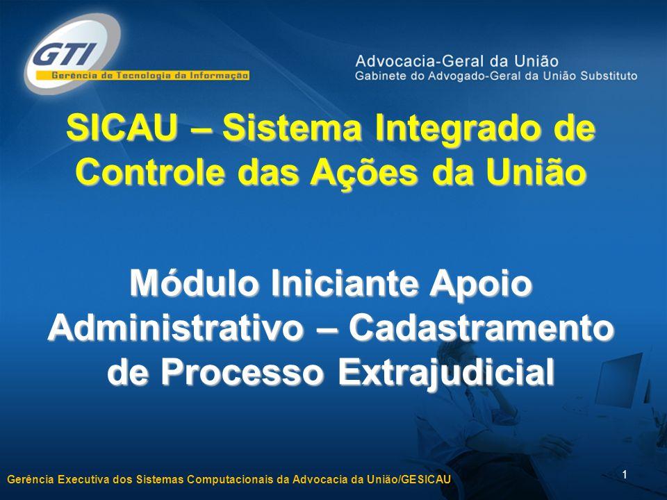 Gerência Executiva dos Sistemas Computacionais da Advocacia da União/GESICAU 1 SICAU – Sistema Integrado de Controle das Ações da União Módulo Iniciante Apoio Administrativo – Cadastramento de Processo Extrajudicial