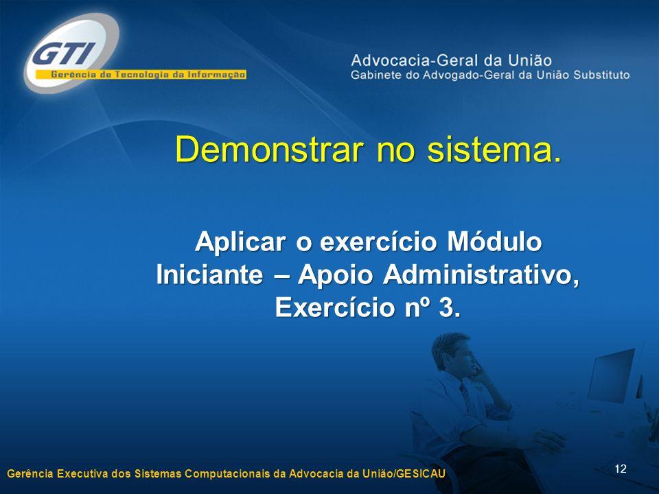 Gerência Executiva dos Sistemas Computacionais da Advocacia da União/GESICAU 12 Demonstrar no sistema.