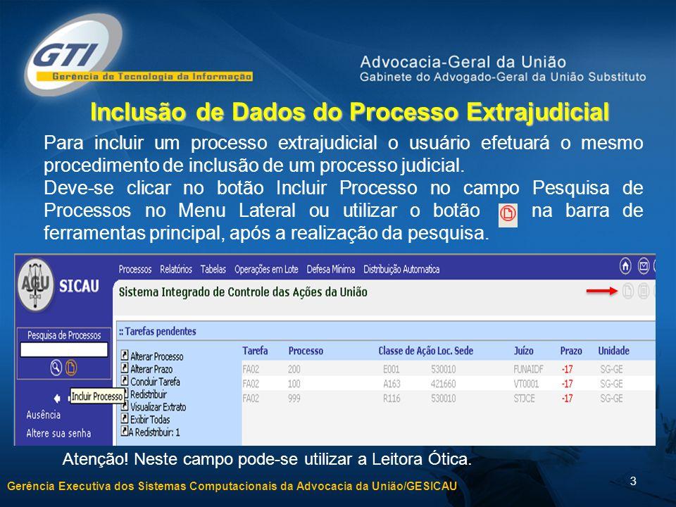 Gerência Executiva dos Sistemas Computacionais da Advocacia da União/GESICAU 3 Inclusão de Dados do Processo Extrajudicial Para incluir um processo extrajudicial o usuário efetuará o mesmo procedimento de inclusão de um processo judicial.