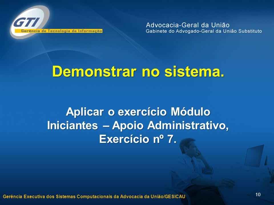 Gerência Executiva dos Sistemas Computacionais da Advocacia da União/GESICAU 10 Demonstrar no sistema.