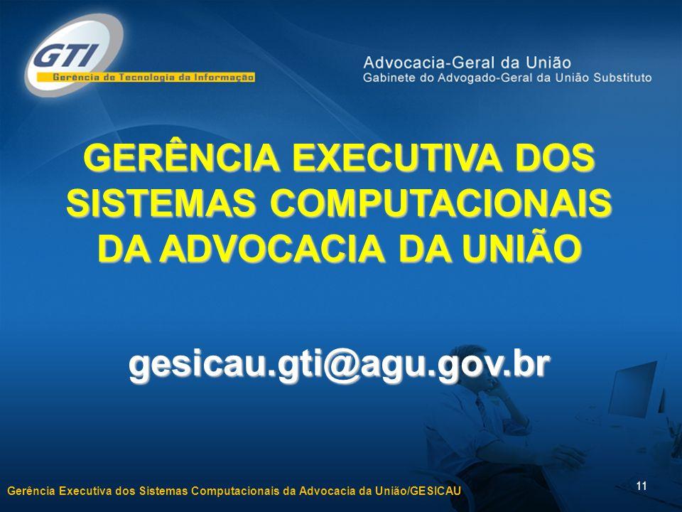 Gerência Executiva dos Sistemas Computacionais da Advocacia da União/GESICAU 11 GERÊNCIA EXECUTIVA DOS SISTEMAS COMPUTACIONAIS DA ADVOCACIA DA UNIÃO gesicau.gti@agu.gov.br