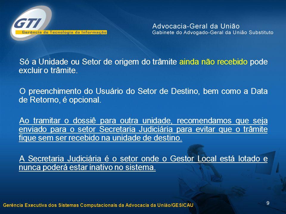 Gerência Executiva dos Sistemas Computacionais da Advocacia da União/GESICAU 9 Só a Unidade ou Setor de origem do trâmite ainda não recebido pode excluir o trâmite.