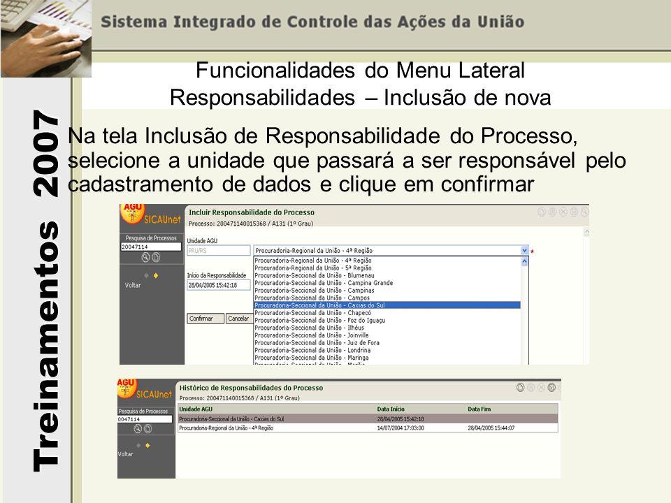 Treinamentos 2007 Funcionalidades do Menu Lateral Responsabilidades – Inclusão de nova Na tela Inclusão de Responsabilidade do Processo, selecione a unidade que passará a ser responsável pelo cadastramento de dados e clique em confirmar